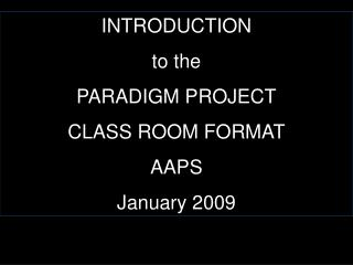 INTRODUCTION  to the PARADIGM PROJECT CLASS ROOM FORMAT AAPS January 2009