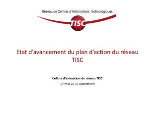 Etat d avancement du plan d action du r seau TISC   Cellule d animation du r seau TISC 17 mai 2012, Marrakech