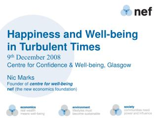 Happiness and Well-being in Turbulent Times 9th December 2008 Centre for Confidence  Well-being, Glasgow  Nic Marks
