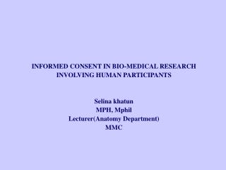 INFORMED CONSENT IN BIO-MEDICAL RESEARCH INVOLVING HUMAN PARTICIPANTS   Selina khatun MPH, Mphil LecturerAnatomy Departm