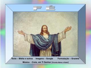 Texto   B blia e outros     Imagens   Google        Formata  o   Graziela                     M sica  - Creio, em Ti Sen