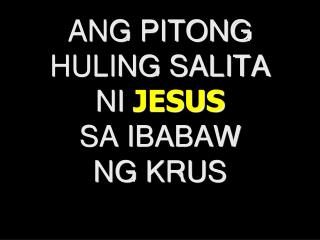 ANG PITONG HULING SALITA  NI JESUS SA IBABAW NG KRUS