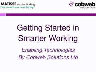 Getting Started in  Smarter Working  Enabling Technologies  By Cobweb Solutions Ltd