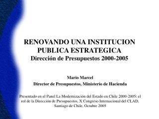 RENOVANDO UNA INSTITUCION PUBLICA ESTRATEGICA Direcci n de Presupuestos 2000-2005