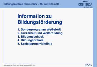 Information zu Bildungsf rderung  1. Sonderprogramm WeGebAU  2. Kurzarbeit und Weiterbildung  3. Bildungsscheck  4. Bild