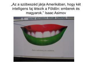 Az a sz besz d j rja Amerik ban, hogy k t intelligens faj l tezik a F ld n: emberek  s magyarok.  Isaac Asimov