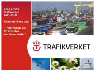 Lena Erixon Trafikverket 2011-03-31  Kombitrafikens dag   Trafikverkets roll f r effektiva kombiterminaler