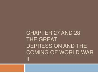 Chapter 27 and 28 The Great Depression and the coming of World War II
