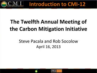 The Twelfth Annual Meeting of  the Carbon Mitigation Initiative  Steve Pacala and Rob Socolow April 16, 2013