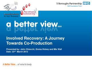 Involved Recovery: A Journey Towards Co-Production  Presented by: John Chiocchi, Emma Hickey and Mie Wall   Date: 23rd