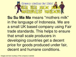 Su Su Ma Ma means mothers milk in the language of Indonesia. We are a small UK based company using Fair trade standards.