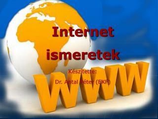 Internet ismeretek K sz tette:  Dr. Antal P ter EKF
