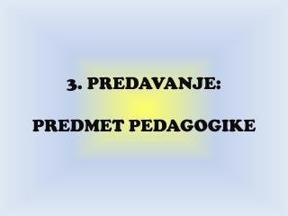 3. PREDAVANJE:  PREDMET PEDAGOGIKE