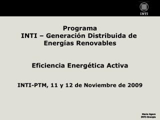 Programa INTI   Generaci n Distribuida de  Energ as Renovables   Eficiencia Energ tica Activa   INTI-PTM, 11 y 12 de Nov