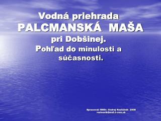 Vodn  priehrada  PALCMANSK   MA A pri Dob inej. Pohlad do minulosti a    s casnosti.