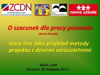 O szacunek dla pracy poznania  Janusz Korczak   story-line jako przyklad metody projektu z dziecmi szescioletnimi   Mari