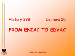 History 398   Lecture 20  FROM ENIAC TO EDVAC