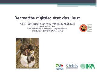Dermatite digit e:  tat des lieux  ANPB   La Chapelle sur Vire, France, 20 Ao t 2010 Anne Relun, DVM UMT Ma trise de la