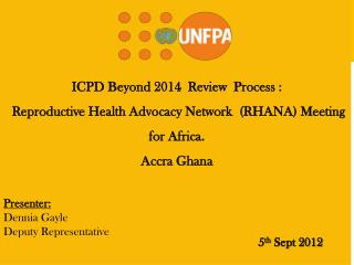 ICPD Beyond 2014  Review  Process :  Reproductive Health Advocacy Network  RHANA Meeting  for Africa. Accra Ghana