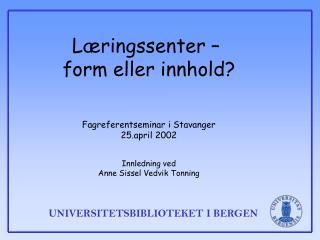 L ringssenter    form eller innhold    Fagreferentseminar i Stavanger 25.april 2002   Innledning ved Anne Sissel Vedvik