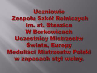 Uczniowie  Zespolu Szk l Rolniczych  im. st. Staszica  W Borkowicach  Uczestnicy Mistrzostw Swiata, Europy Medalisci Mis