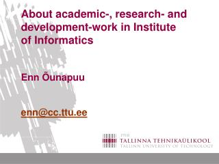 About academic-, research- and development-work in Institute of Informatics   Enn  unapuu   enncc.ttu.ee