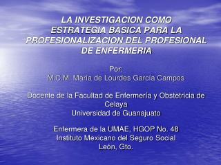 LA INVESTIGACION COMO ESTRATEGIA BASICA PARA LA PROFESIONALIZACION DEL PROFESIONAL DE ENFERMERIA  Por: M.C.M. Mar a de L