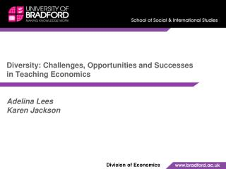 Diversity: Challenges, Opportunities and Successes in Teaching Economics   Adelina Lees Karen Jackson