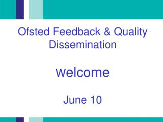 Ofsted Feedback  Quality Dissemination  Welcome  June 10