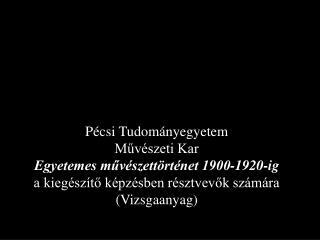 P csi Tudom nyegyetem  Muv szeti Kar Egyetemes muv szett rt net 1900-1920-ig a kieg sz to k pz sben r sztvevok sz m ra V