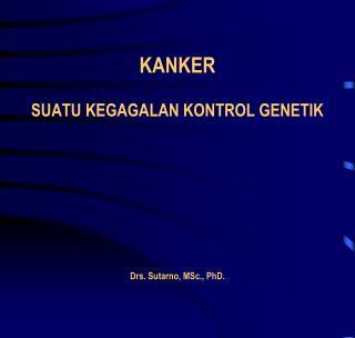 KANKER  SUATU KEGAGALAN KONTROL GENETIK        Drs. Sutarno, MSc., PhD.