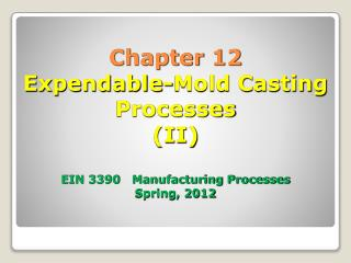 Chapter 12 Expendable-Mold Casting Processes II  EIN 3390   Manufacturing Processes Spring, 2012