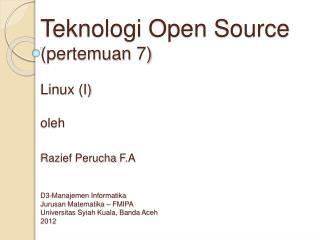 Teknologi Open Source pertemuan 7  Linux I  oleh  Razief Perucha F.A   D3-Manajemen Informatika Jurusan Matematika   FMI