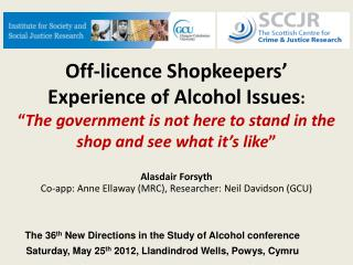 Off-licence Shopkeepers  Experience of Alcohol Issues:   The government is not here to stand in the shop and see what it