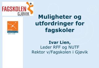 Muligheter og utfordringer for fagskoler  Ivar Lien, Leder RFF og NUTF Rektor v