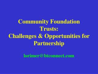 Community Foundation Trusts:  Challenges  Opportunities for Partnership   lorimerbtconnect