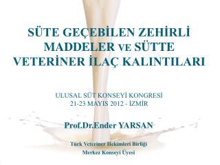 S TE GE EBILEN ZEHIRLI MADDELER ve S TTE  VETERINER ILA  KALINTILARI   ULUSAL S T KONSEYI KONGRESI 21-23 MAYIS 2012 - IZ