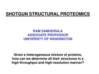 SHOTGUN STRUCTURAL PROTEOMICS    RAM SAMUDRALA ASSOCIATE PROFESSOR UNIVERSITY OF WASHINGTON    Given a heterogeneous mix
