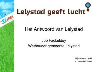 Het Antwoord van Lelystad  Jop Fackeldey Wethouder gemeente Lelystad   Bijeenkomst VvG 4 november 2009