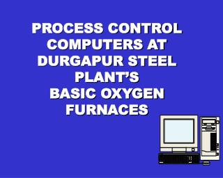 PROCESS CONTROL COMPUTERS AT  DURGAPUR STEEL PLANT S BASIC OXYGEN FURNACES