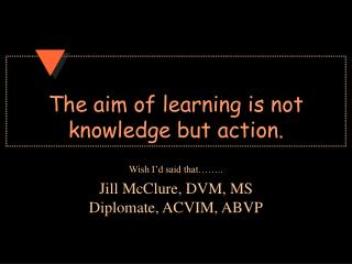 The aim of learning is not knowledge but action.
