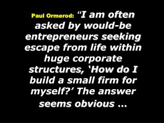 Paul Ormerod:  I am often asked by would-be entrepreneurs seeking escape from life within huge corporate structures,  Ho