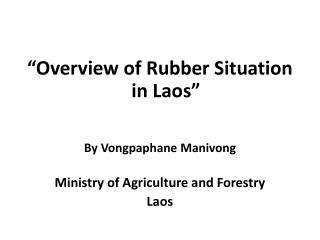 Overview of Rubber Situation in Laos    By Vongpaphane Manivong  Ministry of Agriculture and Forestry Laos
