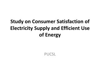 Study on Consumer Satisfaction of Electricity Supply and Efficient Use of Energy