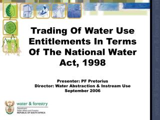 Trading Of Water Use Entitlements In Terms Of The National Water Act, 1998  Presenter: PF Pretorius  Director: Water Abs