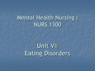 Mental Health Nursing I NURS 1300   Unit VII Eating Disorders