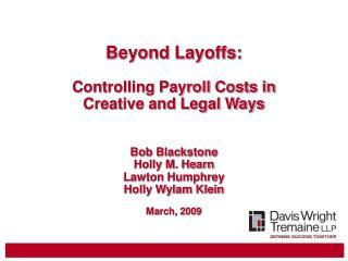 Beyond Layoffs:  Controlling Payroll Costs in Creative and Legal Ways   Bob Blackstone Holly M. Hearn Lawton Humphrey Ho