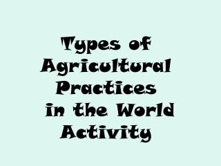 Types of  Agricultural Practices  in the World Activity