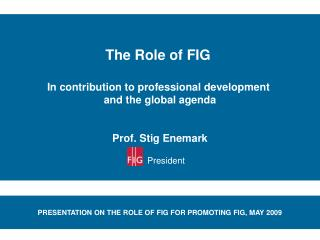 The Role of FIG   In contribution to professional development  and the global agenda   Prof. Stig Enemark       Presiden