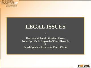 LEGAL ISSUES - Overview of Local Litigation Taxes, Issues Specific to Disposal of Court Records  Legal Opinions Relative